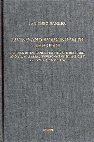 Living and Working with the Gods. Studies of evidence for private religion and its material environment in the city of Ostia (100 - 500 AD)