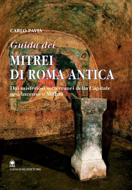 Guida dei mitrei della Roma antiqua. Dai misteriosi sotterranei della capitale. Oro, incenso e mithra